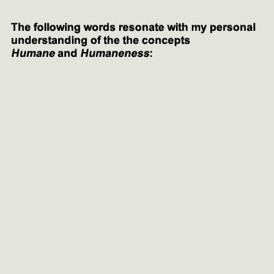 The folllowing words resonate with my personal understanding of the concepts humane and humaneness.
