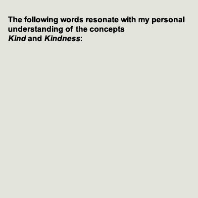 The following words resonate with my personal understanding of the concepts kind and Kindness.